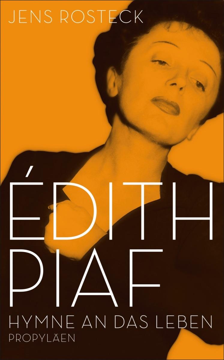 Édith Piaf - Hymne an das Leben. Von Jens Rosteck. Zum 50. Todestag der grossen Piaf