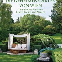 Die geheimen Gärten von Wien: Unentdeckte Paradiese hinter Hecken und Mauern von Georg Frhr. von Gayl
