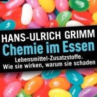 Chemie im Essen: H.-U. Grimm über die Wirkungen der Lebensmittel-Zusatzstoffe. Lebensmittel-Zusatzstoffe. Wie sie wirken, warum sie schaden ...