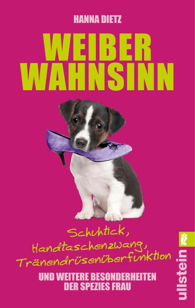Weiberwahnsinn: Schuhtick, Handtaschenzwang, Tränendrüsenüberfunktion und weitere Besonderheiten der Spezies Frau von Hanna Dietz. Reden ist super, Schweigen ist blöd ...