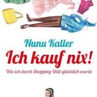 Ich kauf nix!: Wie ich durch Shopping-Diät glücklich wurde von Nunu Kaller. Hilfe! 34 Röcke - und nichts zum Anziehen?  Ein fröhliches Plädoyer für Shopping-Enthaltsamkeit